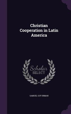 Christian Cooperation in Latin America - Inman, Samuel Guy