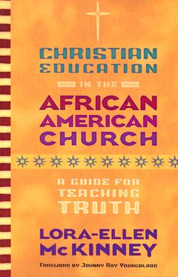Christian Education in the African American Church: A Guide for Teaching Truth - McKinney, Lora-Ellen, PH.D., and Youngblood, Johnny Ray (Foreword by)