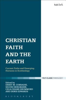 Christian Faith and the Earth: Current Paths and Emerging Horizons in Ecotheology - Conradie, Ernst M. (Editor), and Bergmann, Sigurd (Editor), and Deane-Drummond, Celia (Editor)