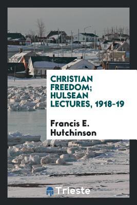Christian Freedom; Hulsean Lectures, 1918-19 - Hutchinson, Francis E