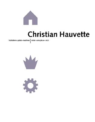 Christian Hauvette: Dwellings - Monuments - Machines, Truth - Metaphor - Narrative - Hauvette, Christian (Contributions by), and Princeton Architectural Press, and Borel, Nicolas (Photographer)
