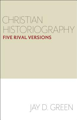 Christian Historiography: Five Rival Versions - Green, Jay D