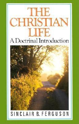 Christian Life - Ferguson, Sinclair B, and Packer, J I, Prof., PH.D (Preface by)