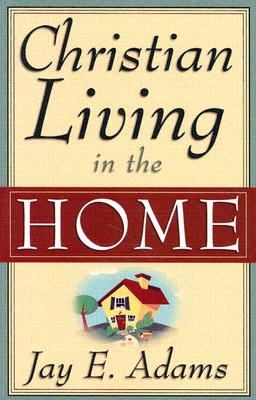 Christian Living in the Home - Adams, Jay Edward