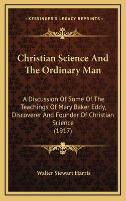 Christian Science and the Ordinary Man: A Discussion of Some of the Teachings of Mary Baker Eddy, Discoverer and Founder of Christian Science (1917) - Harris, Walter Stewart