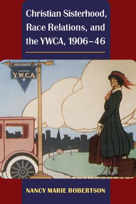 Christian Sisterhood, Race Relations, and the YWCA, 1906-46 - Robertson, Nancy Marie