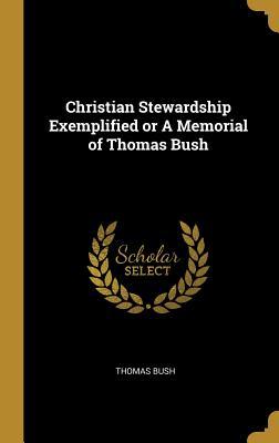 Christian Stewardship Exemplified or a Memorial of Thomas Bush - Bush, Thomas