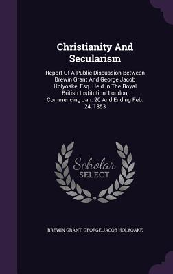 Christianity and Secularism: Report of a Public Discussion Between Brewin Grant and George Jacob Holyoake, Esq. Held in the Royal British Institution, London, Commencing Jan. 20 and Ending Feb. 24, 1853 - Grant, Brewin, and George Jacob Holyoake (Creator)