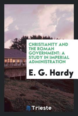 Christianity and the Roman Government: A Study in Imperial Administration - Hardy, E G