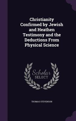 Christianity Confirmed by Jewish and Heathen Testimony and the Deductions from Physical Science - Stevenson, Thomas, Sir