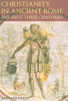 Christianity in Ancient Rome: The First Three Centuries - Green, Bernard