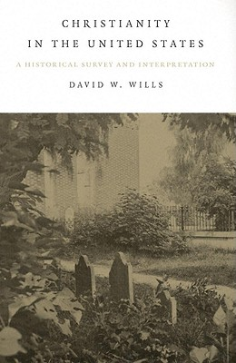 Christianity in the United States: A Historical Survey and Interpretation - Wills, David W