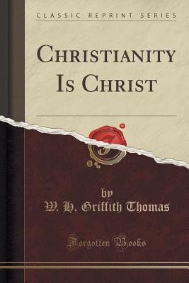 Christianity Is Christ (Classic Reprint) - Thomas, W H Griffith