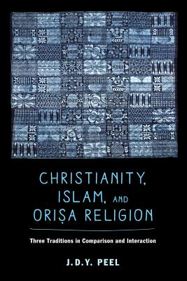 Christianity, Islam, and Orisa-Religion: Three Traditions in Comparison and Interaction - Peel, J. D. Y.