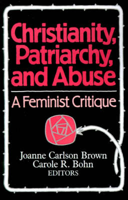 Christianity, Patriarchy, and Abuse: A Feminist Critique - Brown, Joanne C (Editor), and Bohn, Carole R (Editor), and Bettenhausen, Elizabeth (Foreword by)