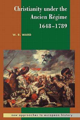 Christianity Under the Ancien Regime, 1648 1789 - Ward, W Reginald