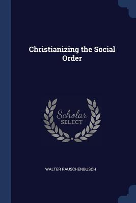 Christianizing the Social Order - Rauschenbusch, Walter