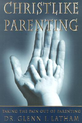 Christlike Parenting: Taking the Pain Out of Parenting - Latham, Glenn I
