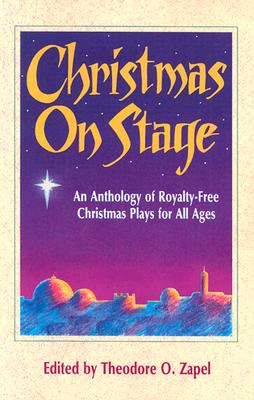 Christmas on Stage: An Anthology of Royalty-Free Christmas Plays for All Ages - Zapel, Theodore O (Editor)