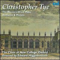 Christopher Tye: The Western Wind Mass, Anthems & Motets - New College Choir, Oxford (choir, chorus); Edward Higginbottom (conductor)