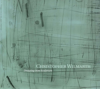 Christopher Wilmarth: Drawing Into Sculpture - Saywell, Edward, Mr.