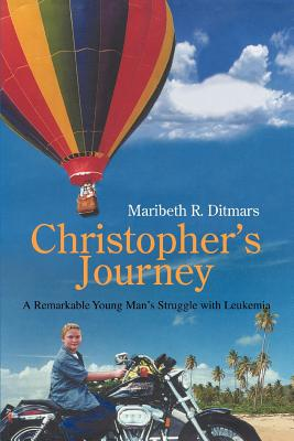Christopher's Journey: A Remarkable Young Man's Struggle with Leukemia - Ditmars, Maribeth R