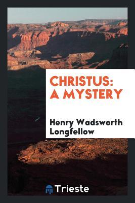 Christus: A Mystery - Longfellow, Henry Wadsworth