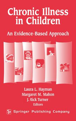 Chronic Illness in Children: An Evidence-Based Approach - Hayman, Laura L, PhD, RN, Faan (Editor), and Turner, J Rick, PhD (Editor), and Mahon, Margaret M (Editor)
