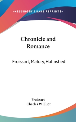 Chronicle and Romance: Froissart, Malory, Holinshed: Part 35 Harvard Classics - Froissart, and Eliot, Charles W (Editor)