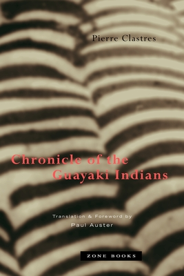 Chronicle of the Guayaki Indians - Clastres, Pierre, and Auster, Paul (Translated by), and Auster, Paul (Foreword by)