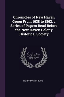 Chronicles of New Haven Green from 1638 to 1862; A Series of Papers Read Before the New Haven Colony Historical Society - Blake, Henry Taylor