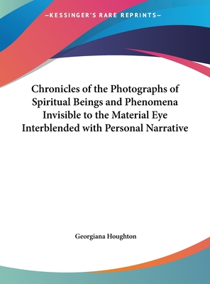 Chronicles of the Photographs of Spiritual Beings and Phenomena Invisible to the Material Eye Interblended with Personal Narrative - Houghton, Georgiana