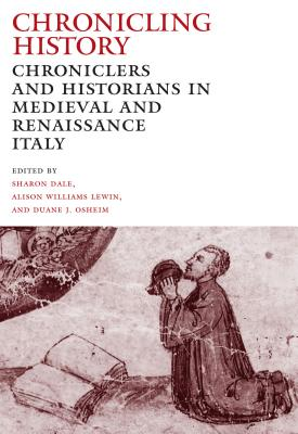 Chronicling History: Chroniclers and Historians in Medieval and Renaissance Italy - Dale, Sharon (Editor), and Lewin, Alison Williams (Editor), and Osheim, Duane J (Editor)