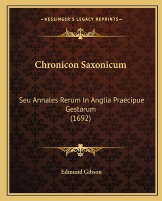 Chronicon Saxonicum: Seu Annales Rerum in Anglia Praecipue Gestarum (1692) - Gibson, Edmund (Editor)