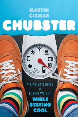 Chubster: A Hipster's Guide to Losing Weight While Staying Cool - Cizmar, Martin