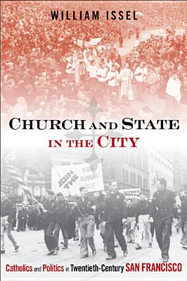 Church and State in the City: Catholics and Politics in Twentieth-Century San Francisco - Issel, William