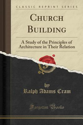 Church Building: A Study of the Principles of Architecture in Their Relation (Classic Reprint) - Cram, Ralph Adams