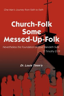 Church-Folk Some Messed-Up-Folk: One Man's Journey from Faith to Faith - Timm's, Louis, Dr., and Timm's, Dr Louis