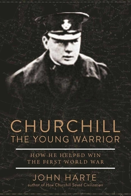 Churchill the Young Warrior: How He Helped Win the First World War - Harte, John