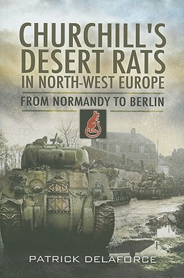 Churchill's Desert Rats in North-West Europe: From Normandy to Berlin - Delaforce, Patrick