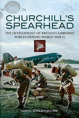 Churchill's Spearhead: The Development of Britain's Airborne Forces During the Second World War - Greenacre, John William