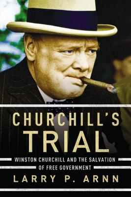 Churchill's Trial: Winston Churchill and the Salvation of Free Government - Arnn, Larry, Dr.