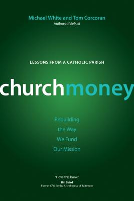 Churchmoney: Rebuilding the Way We Fund Our Mission - White, Michael, and Corcoran, Tom