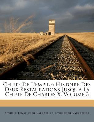 Chute de L'Empire: Histoire Des Deux Restaurations Jusqu'a La Chute de Charles X, Volume 3 - Achille Tenaille De Vaulabelle (Creator)