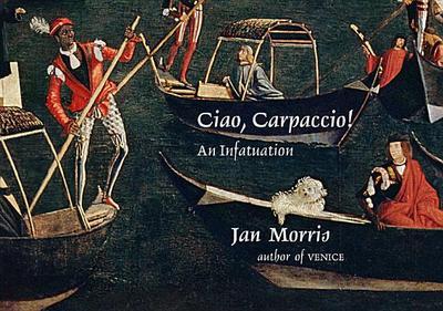 Ciao, Carpaccio!: An Infatuation - Morris, Jan, Professor