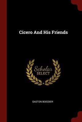 Cicero and His Friends - Boissier, Gaston
