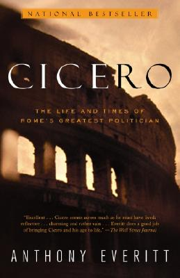Cicero: The Life and Times of Rome's Greatest Politician - Everitt, Anthony