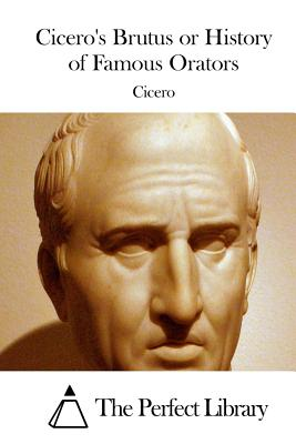 Cicero's Brutus or History of Famous Orators - Cicero, and The Perfect Library (Editor)