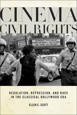 Cinema Civil Rights: Regulation, Repression, and Race in the Classical Hollywood Era - Scott, Ellen C