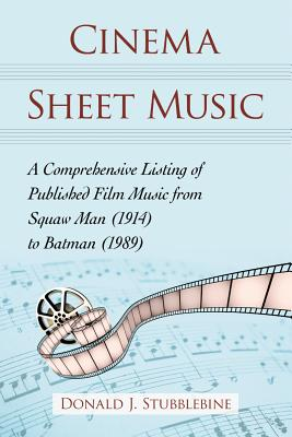 Cinema Sheet Music: A Comprehensive Listing of Published Film Music from Squaw Man (1914) to Batman (1989) - Stubblebine, Donald J